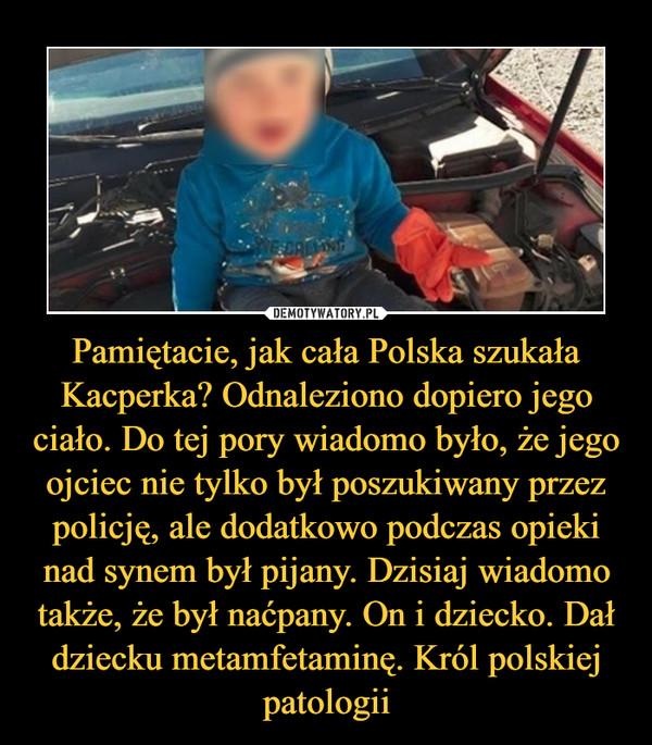Pamiętacie, jak cała Polska szukała Kacperka? Odnaleziono dopiero jego ciało. Do tej pory wiadomo było, że jego ojciec nie tylko był poszukiwany przez policję, ale dodatkowo podczas opieki nad synem był pijany. Dzisiaj wiadomo także, że był naćpany. On i dziecko. Dał dziecku metamfetaminę. Król polskiej patologii –