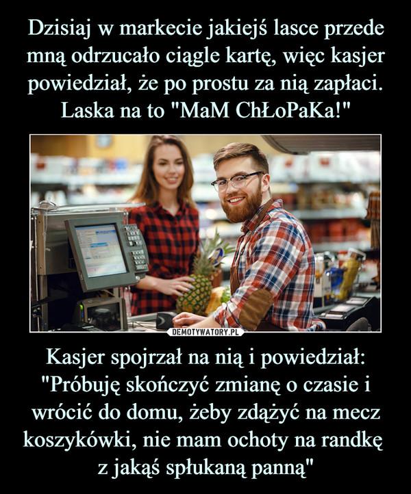 """Kasjer spojrzał na nią i powiedział: """"Próbuję skończyć zmianę o czasie i wrócić do domu, żeby zdążyć na mecz koszykówki, nie mam ochoty na randkę z jakąś spłukaną panną"""" –"""