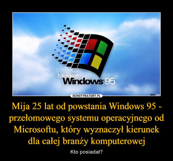 Mija 25 lat od powstania Windows 95 - przełomowego systemu operacyjnego od Microsoftu, który wyznaczył kierunek dla całej branży komputerowej – Kto posiadał?