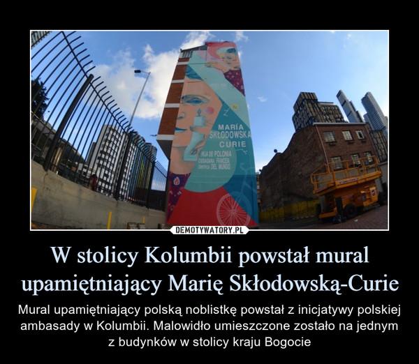 W stolicy Kolumbii powstał mural upamiętniający Marię Skłodowską-Curie – Mural upamiętniający polską noblistkę powstał z inicjatywy polskiej ambasady w Kolumbii. Malowidło umieszczone zostało na jednym z budynków w stolicy kraju Bogocie