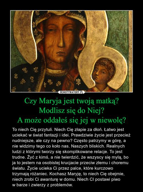 Czy Maryja jest twoją matką? Modlisz się do Niej? A może oddałeś się jej w niewolę?