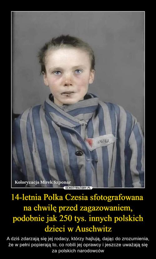14-letnia Polka Czesia sfotografowana  na chwilę przed zagazowaniem, podobnie jak 250 tys. innych polskich dzieci w Auschwitz