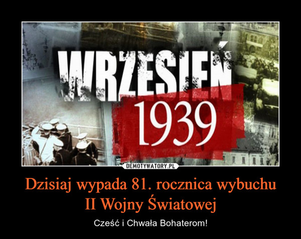 Dzisiaj wypada 81. rocznica wybuchuII Wojny Światowej – Cześć i Chwała Bohaterom!