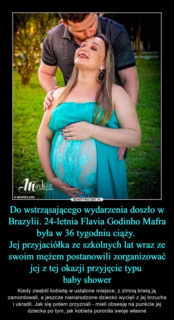Do wstrząsającego wydarzenia doszło w Brazylii. 24-letnia Flavia Godinho Mafra była w 36 tygodniu ciąży. Jej przyjaciółka ze szkolnych lat wraz ze swoim mężem postanowili zorganizować jej z tej okazji przyjęcie typu baby shower – Kiedy zwabili kobietę w ustalone miejsce, z zimną krwią ją zamordowali, a jeszcze nienarodzone dziecko wycięli z jej brzucha i ukradli. Jak się potem przyznali - mieli obsesję na punkcie jej dziecka po tym, jak kobieta poroniła swoje własne