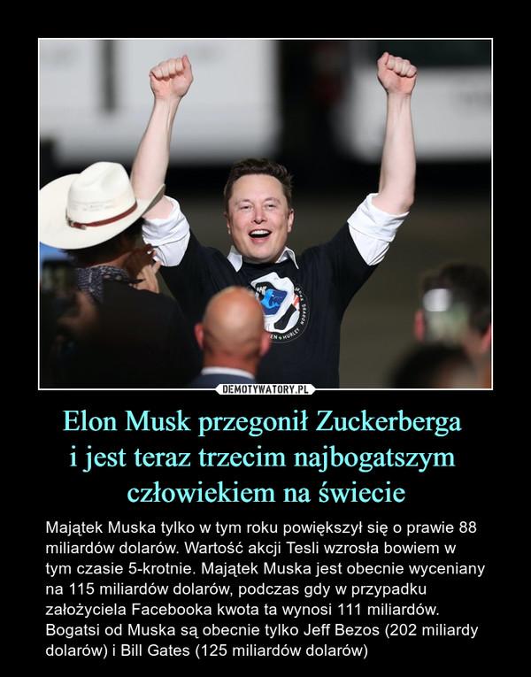 Elon Musk przegonił Zuckerberga i jest teraz trzecim najbogatszym człowiekiem na świecie – Majątek Muska tylko w tym roku powiększył się o prawie 88 miliardów dolarów. Wartość akcji Tesli wzrosła bowiem w tym czasie 5-krotnie. Majątek Muska jest obecnie wyceniany na 115 miliardów dolarów, podczas gdy w przypadku założyciela Facebooka kwota ta wynosi 111 miliardów. Bogatsi od Muska są obecnie tylko Jeff Bezos (202 miliardy dolarów) i Bill Gates (125 miliardów dolarów)