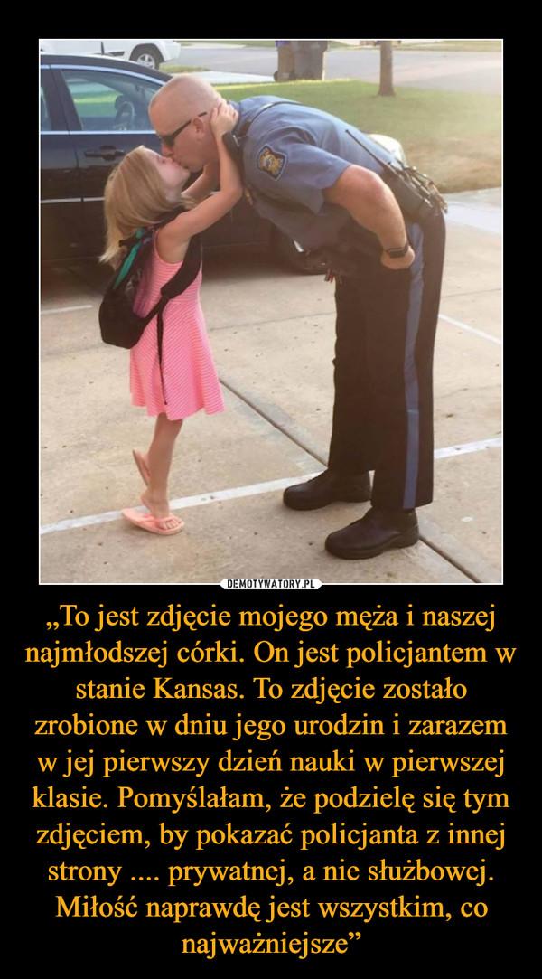 """""""To jest zdjęcie mojego męża i naszej najmłodszej córki. On jest policjantem w stanie Kansas. To zdjęcie zostało zrobione w dniu jego urodzin i zarazem w jej pierwszy dzień nauki w pierwszej klasie. Pomyślałam, że podzielę się tym zdjęciem, by pokazać policjanta z innej strony .... prywatnej, a nie służbowej. Miłość naprawdę jest wszystkim, co najważniejsze"""" –"""