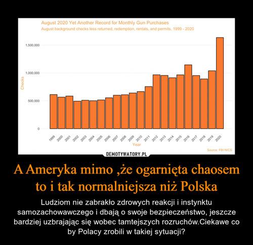 A Ameryka mimo ,że ogarnięta chaosem to i tak normalniejsza niż Polska