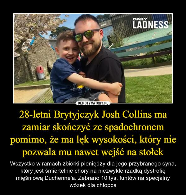 28-letni Brytyjczyk Josh Collins ma zamiar skończyć ze spadochronem pomimo, że ma lęk wysokości, który nie pozwala mu nawet wejść na stołek – Wszystko w ramach zbiórki pieniędzy dla jego przybranego syna, który jest śmiertelnie chory na niezwykle rzadką dystrofię mięśniową Duchenne'a. Zebrano 10 tys. funtów na specjalny wózek dla chłopca