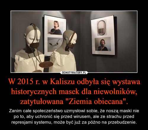 """W 2015 r. w Kaliszu odbyła się wystawa historycznych masek dla niewolników, zatytułowana """"Ziemia obiecana""""."""