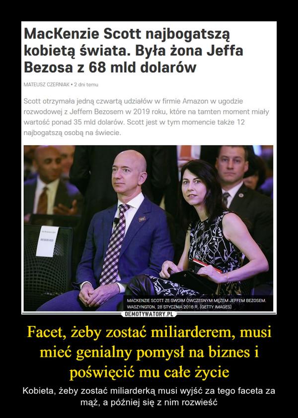 Facet, żeby zostać miliarderem, musi mieć genialny pomysł na biznes i poświęcić mu całe życie – Kobieta, żeby zostać miliarderką musi wyjść za tego faceta za mąż, a później się z nim rozwieść MacKenzie Scott najbogatsząkobietą świata. Była żona JeffaBezosa z 68 mld dolarówMATEUSZ CZERNIAK • 2 dni temuScott otrzymała jedną czwartą udziałów w firmie Amazon w ugodzierozwodowej z Jeffem Bezosem w 2019 roku, które na tamten moment miaływartość ponad 35 mld dolarów. Scott jest w tym momencie także 12najbogatszą osobą na świecie.RESERVEDMACKENZIE SCOTT ZE SWOIM ÓWCZESNYM MĘŻEM JEFFEM BEZOSEM.WASZYNGTON, 28 STYCZNIA 2016 R. (GETTY IMAGES)