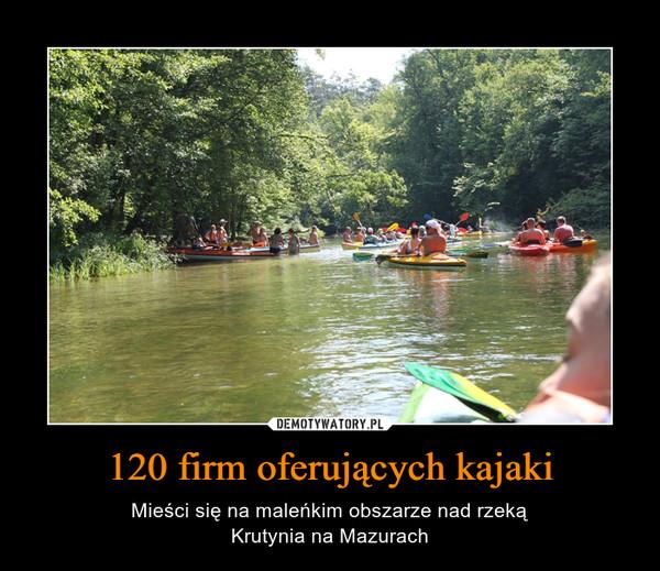 120 firm oferujących kajaki – Mieści się na maleńkim obszarze nad rzekąKrutynia na Mazurach