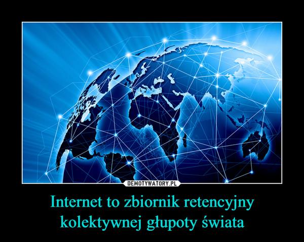 Internet to zbiornik retencyjny kolektywnej głupoty świata –