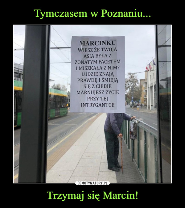 Trzymaj się Marcin! –  MARCINKU WIESZ ŻE TWOJA ASIA BYŁA Z ŻONATYM FACETEM I MISZKAŁA Z NIM? LUDZIE ZNAJĄ PRAWDĘ I ŚMIEJĄ SIĘ Z CIEBIE MARNUJESZ ŻYCIE PRZY TEJ INTRYGANTCE