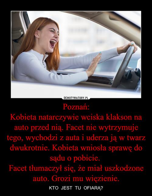 Poznań: Kobieta natarczywie wciska klakson na auto przed nią. Facet nie wytrzymuje tego, wychodzi z auta i uderza ją w twarz dwukrotnie. Kobieta wniosła sprawę do sądu o pobicie.  Facet tłumaczył się, że miał uszkodzone auto. Grozi mu więzienie.