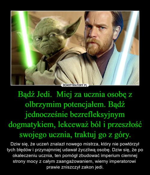 Bądź Jedi.  Miej za ucznia osobę z olbrzymim potencjałem. Bądź jednocześnie bezrefleksyjnym dogmatykiem, lekceważ ból i przeszłość swojego ucznia, traktuj go z góry.