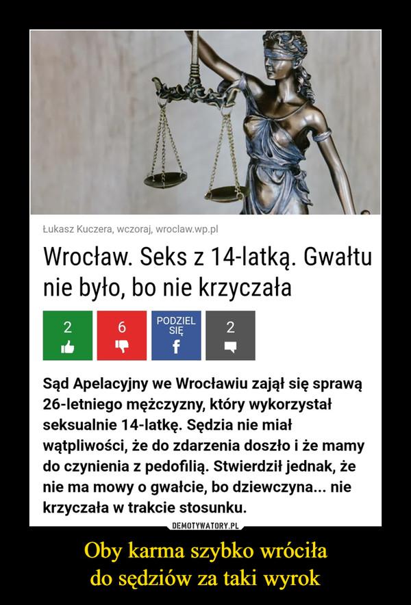 Oby karma szybko wróciłado sędziów za taki wyrok –  Łukasz Kuczera, wczoraj, wroclaw.wp.plWrocław. Seks z 14-latką. Gwałtunie było, bo nie krzyczałaPODZIEL6.SIĘ2fSąd Apelacyjny we Wrocławiu zajął się sprawą26-letniego mężczyzny, który wykorzystałseksualnie 14-latkę. Sędzia nie miałwątpliwości, że do zdarzenia doszło i że mamydo czynienia z pedofilią. Stwierdził jednak, żenie ma mowy o gwałcie, bo dziewczyna... niekrzyczała w trakcie stosunku.