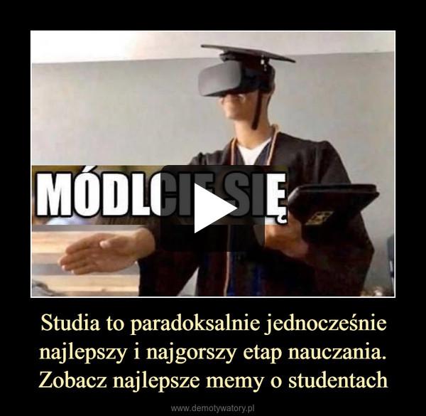 Studia to paradoksalnie jednocześnie najlepszy i najgorszy etap nauczania.Zobacz najlepsze memy o studentach –