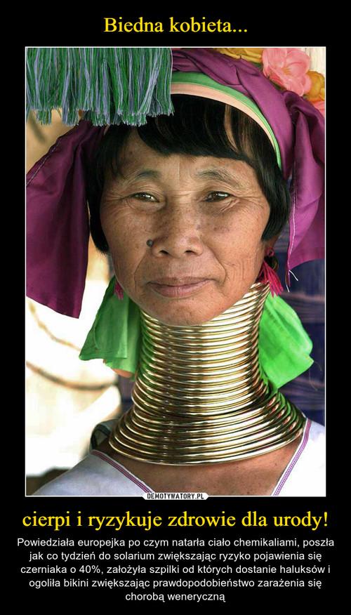 Biedna kobieta... cierpi i ryzykuje zdrowie dla urody!