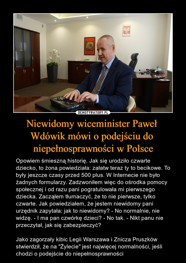 """Niewidomy wiceminister Paweł Wdówik mówi o podejściu do niepełnosprawności w Polsce – Opowiem śmieszną historię. Jak się urodziło czwarte dziecko, to żona powiedziała: załatw teraz ty to becikowe. To były jeszcze czasy przed 500 plus. W Internecie nie było żadnych formularzy. Zadzwoniłem więc do ośrodka pomocy społecznej i od razu pani pogratulowała mi pierwszego dziecka. Zacząłem tłumaczyć, że to nie pierwsze, tylko czwarte. Jak powiedziałem, że jestem niewidomy pani urzędnik zapytała: jak to niewidomy? - No normalnie, nie widzę. - I ma pan czwórkę dzieci? - No tak. - Nikt panu nie przeczytał, jak się zabezpieczyć?Jako zagorzały kibic Legii Warszawa i Znicza Pruszków stwierdził, że na """"Żylecie"""" jest najwięcej normalności, jeśli chodzi o podejście do niepełnosprawności"""