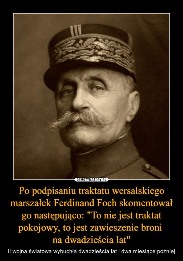 """Po podpisaniu traktatu wersalskiego marszałek Ferdinand Foch skomentował go następująco: """"To nie jest traktat pokojowy, to jest zawieszenie broni na dwadzieścia lat"""" – II wojna światowa wybuchła dwadzieścia lat i dwa miesiące później"""