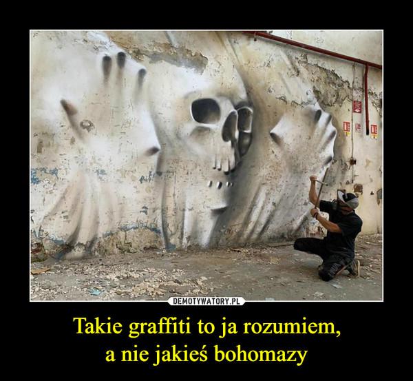 Takie graffiti to ja rozumiem,a nie jakieś bohomazy –