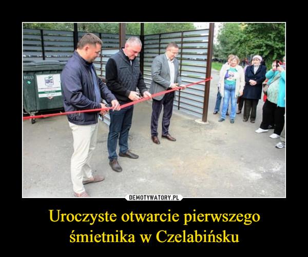 Uroczyste otwarcie pierwszego śmietnika w Czelabińsku –