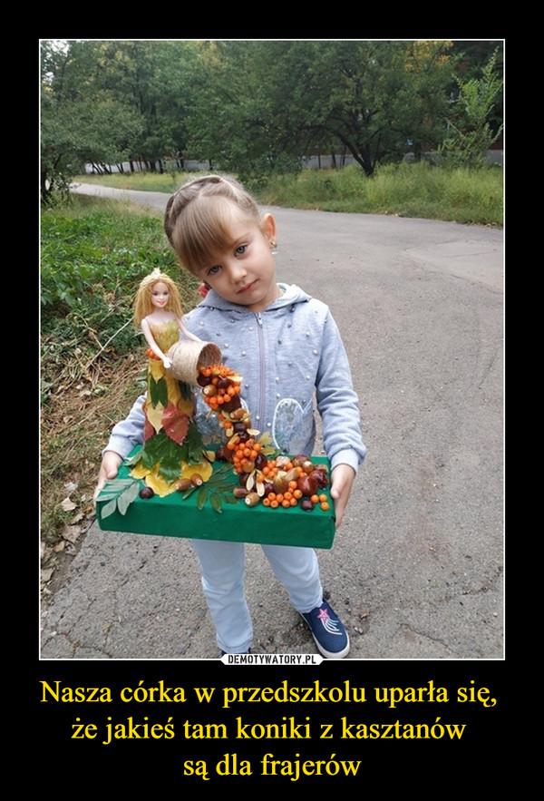 Nasza córka w przedszkolu uparła się, że jakieś tam koniki z kasztanów są dla frajerów –