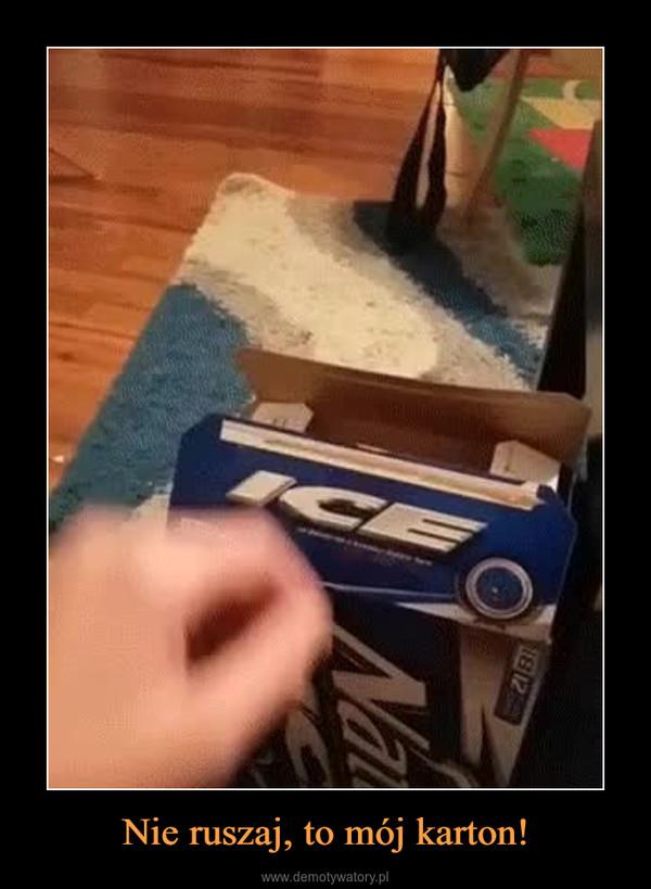 Nie ruszaj, to mój karton! –