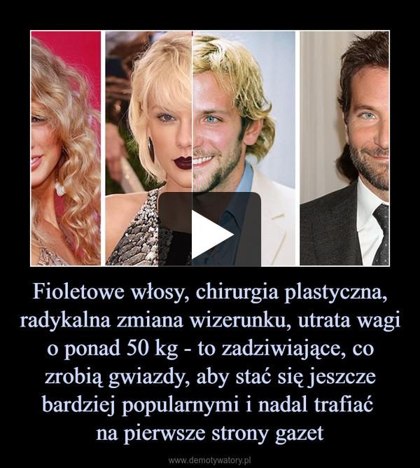 Fioletowe włosy, chirurgia plastyczna, radykalna zmiana wizerunku, utrata wagi o ponad 50 kg - to zadziwiające, co zrobią gwiazdy, aby stać się jeszcze bardziej popularnymi i nadal trafiać na pierwsze strony gazet –