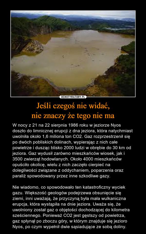 Jeśli czegoś nie widać,nie znaczy że tego nie ma – W nocy z 21 na 22 sierpnia 1986 roku w jeziorze Nyos doszło do limnicznej erupcji z dna jeziora, która natychmiast uwolniła około 1,6 miliona ton CO2. Gaz rozprzestrzenił się po dwóch pobliskich dolinach, wypierając z nich całe powietrze i dusząc blisko 2000 ludzi w obrębie do 30 km od jeziora. Gaz wydusił zarówno mieszkańców wiosek, jak i 3500 zwierząt hodowlanych. Około 4000 mieszkańców opuściło okolicę, wielu z nich zaczęło cierpieć na dolegliwości związane z oddychaniem, poparzenia oraz paraliż spowodowany przez inne szkodliwe gazy.Nie wiadomo, co spowodowało ten katastroficzny wyciek gazu. Większość geologów podejrzewa obsunięcie się ziemi, inni uważają, że przyczyną była mała wulkaniczna erupcja, która wystąpiła na dnie jeziora. Uważa się, że uwolniony został gaz o objętości dochodzącej do kilometra sześciennego. Ponieważ CO2 jest gęstszy od powietrza, gaz spłynął po zboczu góry, w którym znajduje się jezioro Nyos, po czym wypełnił dwie sąsiadujące ze sobą doliny.