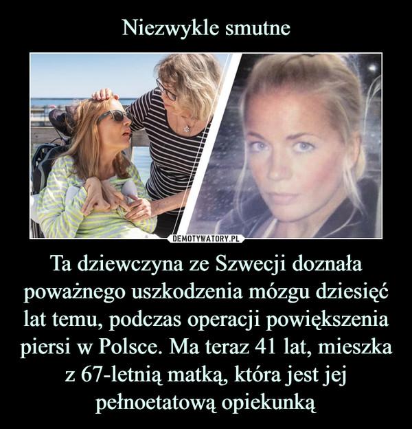 Ta dziewczyna ze Szwecji doznała poważnego uszkodzenia mózgu dziesięć lat temu, podczas operacji powiększenia piersi w Polsce. Ma teraz 41 lat, mieszka z 67-letnią matką, która jest jej pełnoetatową opiekunką –