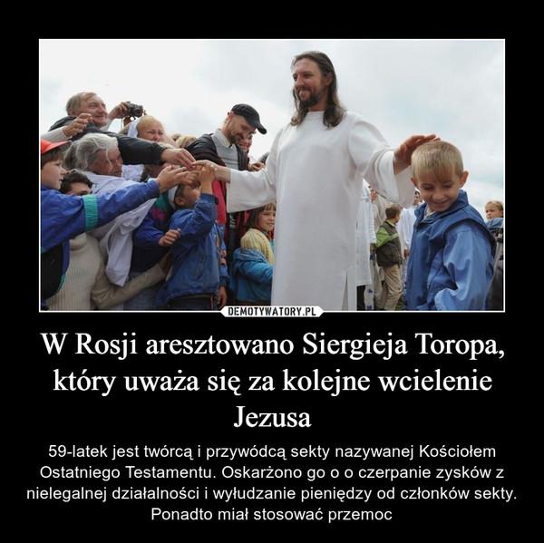 W Rosji aresztowano Siergieja Toropa, który uważa się za kolejne wcielenie Jezusa – 59-latek jest twórcą i przywódcą sekty nazywanej Kościołem Ostatniego Testamentu. Oskarżono go o o czerpanie zysków z nielegalnej działalności i wyłudzanie pieniędzy od członków sekty. Ponadto miał stosować przemoc