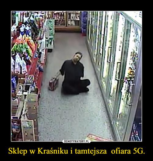 Sklep w Kraśniku i tamtejsza  ofiara 5G.