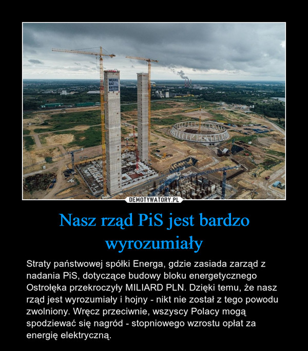 Nasz rząd PiS jest bardzo wyrozumiały – Straty państwowej spółki Energa, gdzie zasiada zarząd z nadania PiS, dotyczące budowy bloku energetycznego Ostrołęka przekroczyły MILIARD PLN. Dzięki temu, że nasz rząd jest wyrozumiały i hojny - nikt nie został z tego powodu zwolniony. Wręcz przeciwnie, wszyscy Polacy mogą spodziewać się nagród - stopniowego wzrostu opłat za energię elektryczną.
