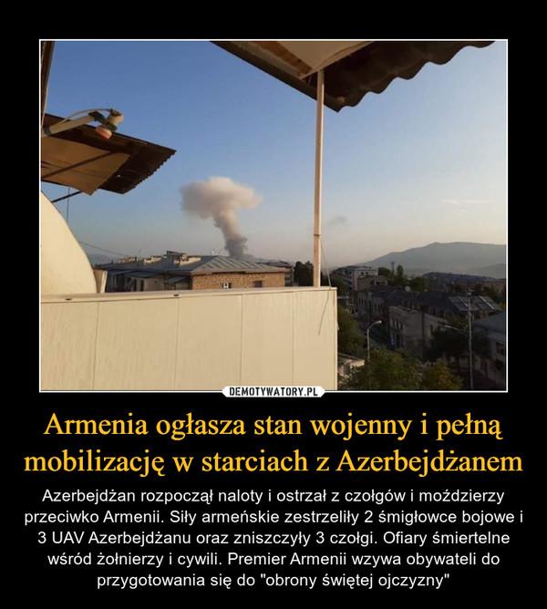 """Armenia ogłasza stan wojenny i pełną mobilizację w starciach z Azerbejdżanem – Azerbejdżan rozpoczął naloty i ostrzał z czołgów i moździerzy przeciwko Armenii. Siły armeńskie zestrzeliły 2 śmigłowce bojowe i 3 UAV Azerbejdżanu oraz zniszczyły 3 czołgi. Ofiary śmiertelne wśród żołnierzy i cywili. Premier Armenii wzywa obywateli do przygotowania się do """"obrony świętej ojczyzny"""""""