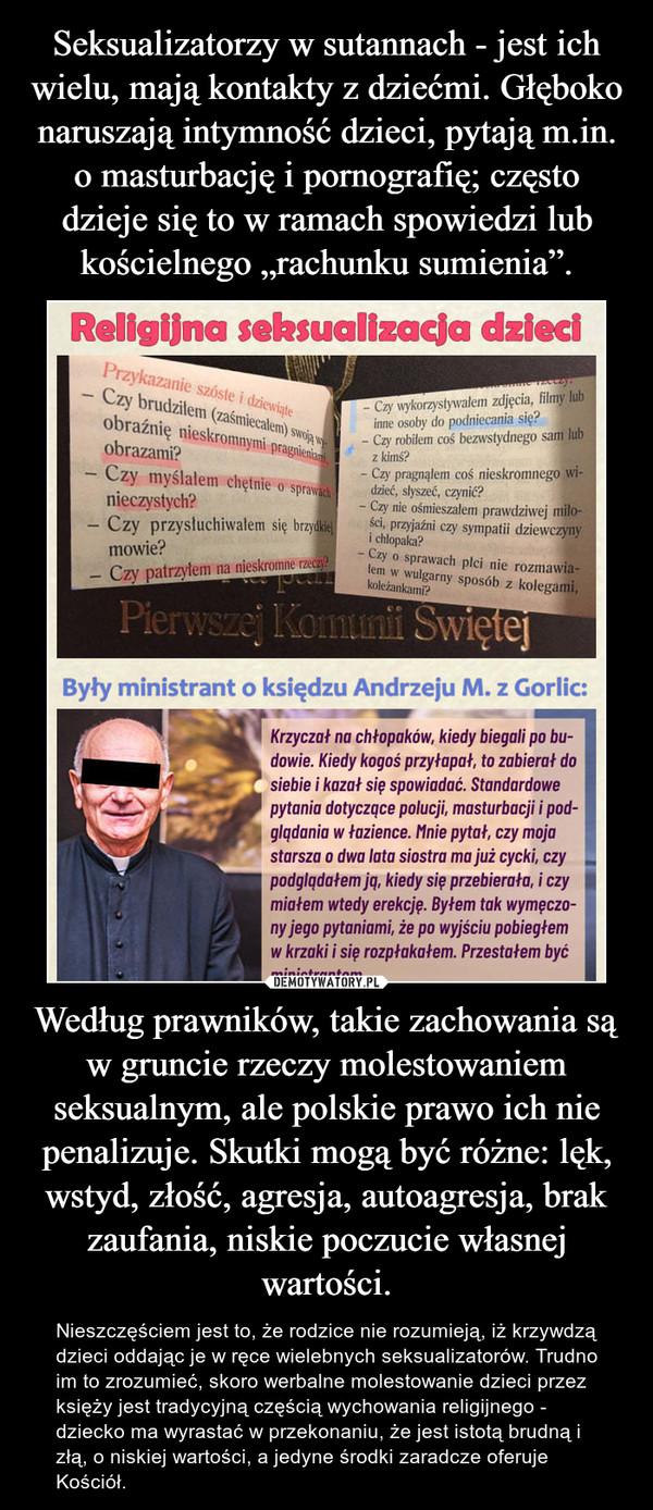 Według prawników, takie zachowania są w gruncie rzeczy molestowaniem seksualnym, ale polskie prawo ich nie penalizuje. Skutki mogą być różne: lęk, wstyd, złość, agresja, autoagresja, brak zaufania, niskie poczucie własnej wartości. – Nieszczęściem jest to, że rodzice nie rozumieją, iż krzywdzą dzieci oddając je w ręce wielebnych seksualizatorów. Trudno im to zrozumieć, skoro werbalne molestowanie dzieci przez księży jest tradycyjną częścią wychowania religijnego - dziecko ma wyrastać w przekonaniu, że jest istotą brudną i złą, o niskiej wartości, a jedyne środki zaradcze oferuje Kościół.