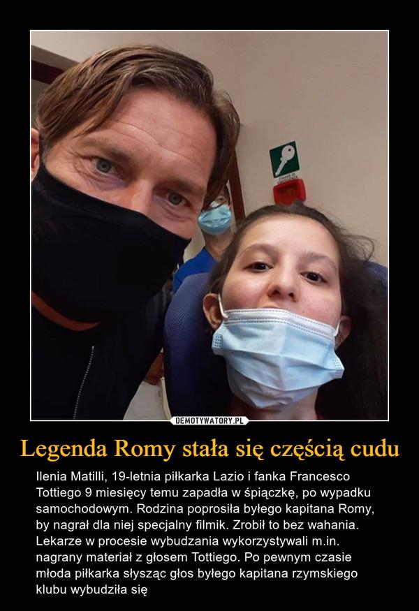 Legenda Romy stała się częścią cudu – Ilenia Matilli, 19-letnia piłkarka Lazio i fanka Francesco Tottiego 9 miesięcy temu zapadła w śpiączkę, po wypadku samochodowym. Rodzina poprosiła byłego kapitana Romy, by nagrał dla niej specjalny filmik. Zrobił to bez wahania. Lekarze w procesie wybudzania wykorzystywali m.in. nagrany materiał z głosem Tottiego. Po pewnym czasie młoda piłkarka słysząc głos byłego kapitana rzymskiego klubu wybudziła się