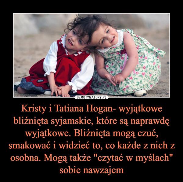 """Kristy i Tatiana Hogan- wyjątkowe bliźnięta syjamskie, które są naprawdę wyjątkowe. Bliźnięta mogą czuć, smakować i widzieć to, co każde z nich z osobna. Mogą także """"czytać w myślach"""" sobie nawzajem –"""