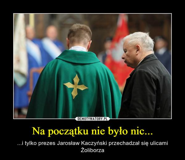 Na początku nie było nic... – ...i tylko prezes Jarosław Kaczyński przechadzał się ulicami Żoliborza