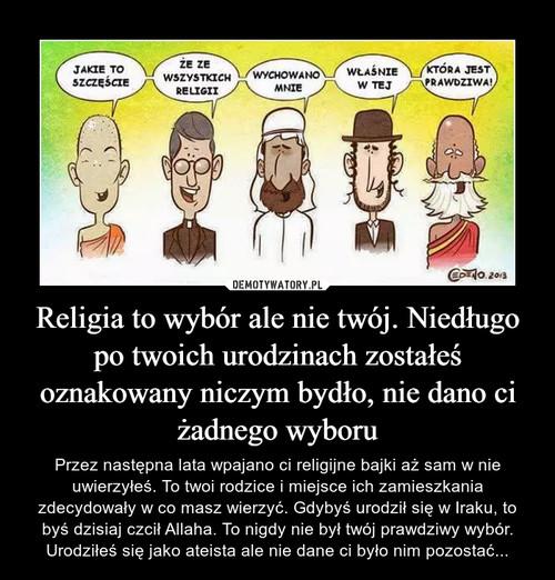 Religia to wybór ale nie twój. Niedługo po twoich urodzinach zostałeś oznakowany niczym bydło, nie dano ci żadnego wyboru