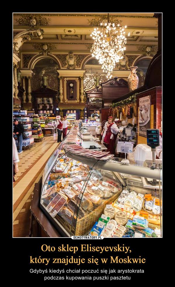 Oto sklep Eliseyevskiy, który znajduje się w Moskwie – Gdybyś kiedyś chciał poczuć się jak arystokrata podczas kupowania puszki pasztetu