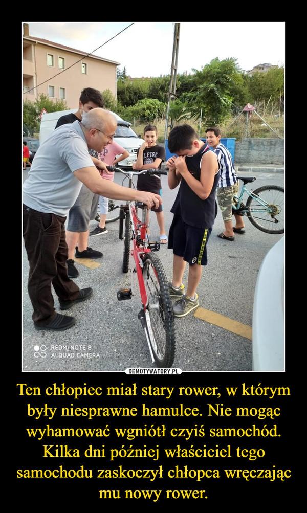 Ten chłopiec miał stary rower, w którym były niesprawne hamulce. Nie mogąc wyhamować wgniótł czyiś samochód. Kilka dni później właściciel tego samochodu zaskoczył chłopca wręczając mu nowy rower. –