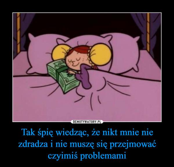 Tak śpię wiedząc, że nikt mnie nie zdradza i nie muszę się przejmować czyimiś problemami –