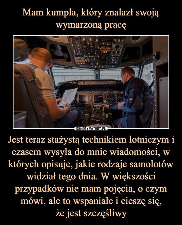 Jest teraz stażystą technikiem lotniczym i czasem wysyła do mnie wiadomości, w których opisuje, jakie rodzaje samolotów widział tego dnia. W większości przypadków nie mam pojęcia, o czym mówi, ale to wspaniałe i cieszę się,że jest szczęśliwy –