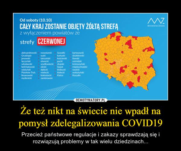 Że też nikt na świecie nie wpadł na pomysł zdelegalizowania COVID19 – Przecież państwowe regulacje i zakazy sprawdzają się i rozwiązują problemy w tak wielu dziedzinach...