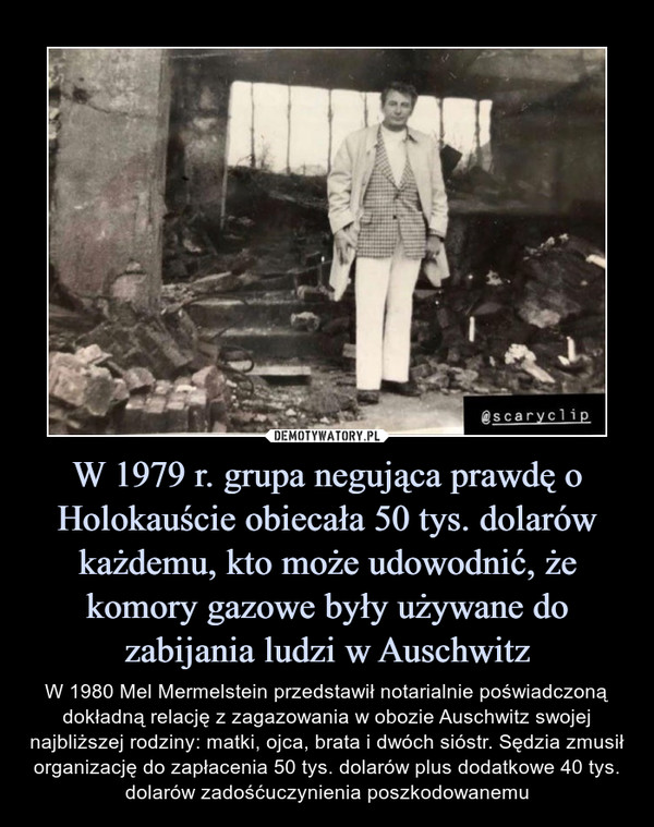 W 1979 r. grupa negująca prawdę o Holokauście obiecała 50 tys. dolarów każdemu, kto może udowodnić, że komory gazowe były używane do zabijania ludzi w Auschwitz – W 1980 Mel Mermelstein przedstawił notarialnie poświadczoną dokładną relację z zagazowania w obozie Auschwitz swojej najbliższej rodziny: matki, ojca, brata i dwóch sióstr. Sędzia zmusił organizację do zapłacenia 50 tys. dolarów plus dodatkowe 40 tys. dolarów zadośćuczynienia poszkodowanemu