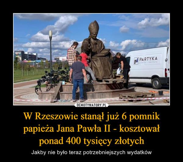 W Rzeszowie stanął już 6 pomnik papieża Jana Pawła II - kosztowałponad 400 tysięcy złotych – Jakby nie było teraz potrzebniejszych wydatków