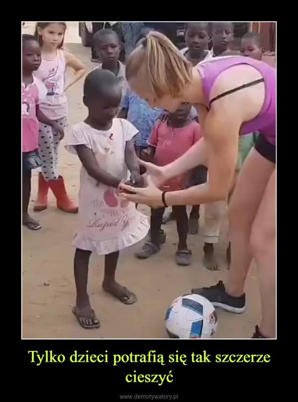 Tylko dzieci potrafią się tak szczerze cieszyć –