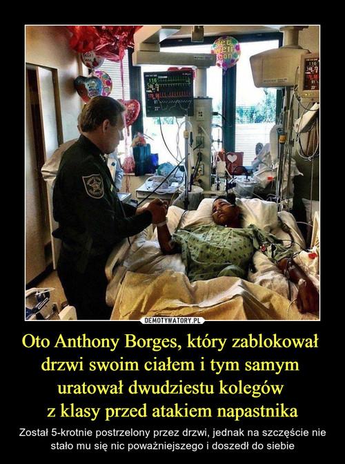 Oto Anthony Borges, który zablokował  drzwi swoim ciałem i tym samym  uratował dwudziestu kolegów  z klasy przed atakiem napastnika