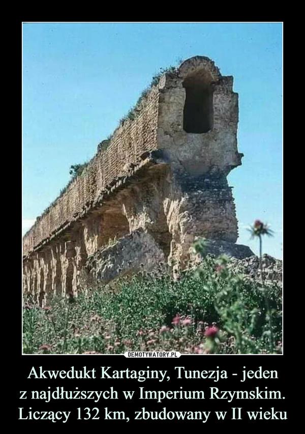 Akwedukt Kartaginy, Tunezja - jedenz najdłuższych w Imperium Rzymskim. Liczący 132 km, zbudowany w II wieku –